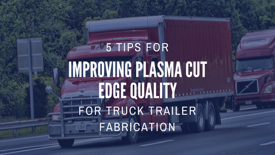 Managing Plasma Cut Quality for Truck Trailer Fabrication