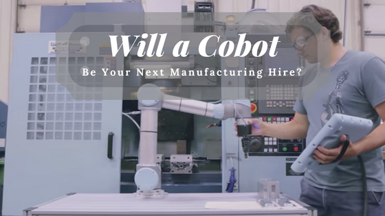 Why a Collaborative Robot May Be Your Next Manufacturing 'Hire'
