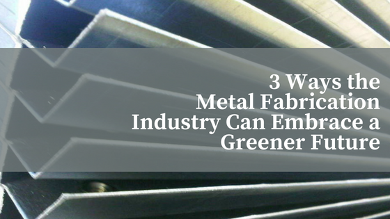 3 Ways the Metal Fabrication Industry Can Embrace a Greener Future